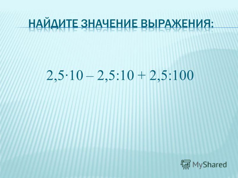 2,5·10 – 2,5:10 + 2,5:100