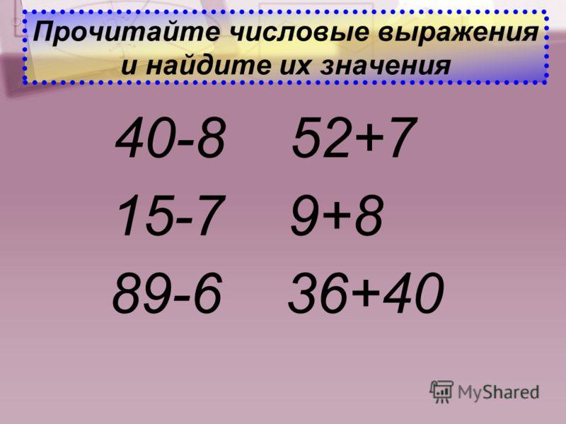 Прочитайте числовые выражения и найдите их значения 40-8 52+7 15-7 9+8 89-6 36+40
