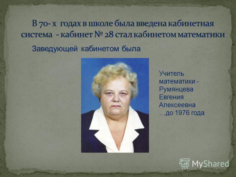 Заведующей кабинетом была Учитель математики - Румянцева Евгения Алексеевна …до 1976 года