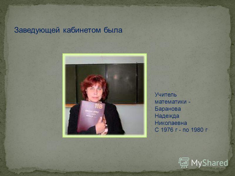 Заведующей кабинетом была Учитель математики - Баранова Надежда Николаевна С 1976 г - по 1980 г