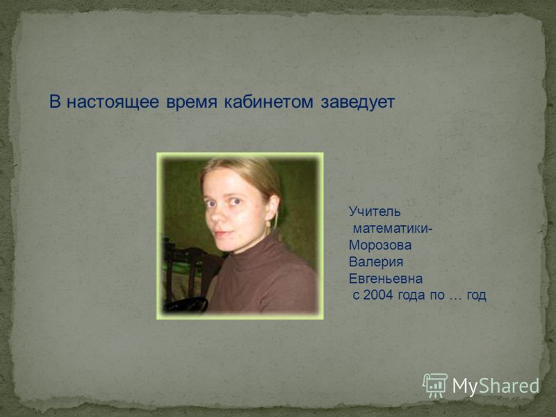 В настоящее время кабинетом заведует Учитель математики- Морозова Валерия Евгеньевна с 2004 года по … год