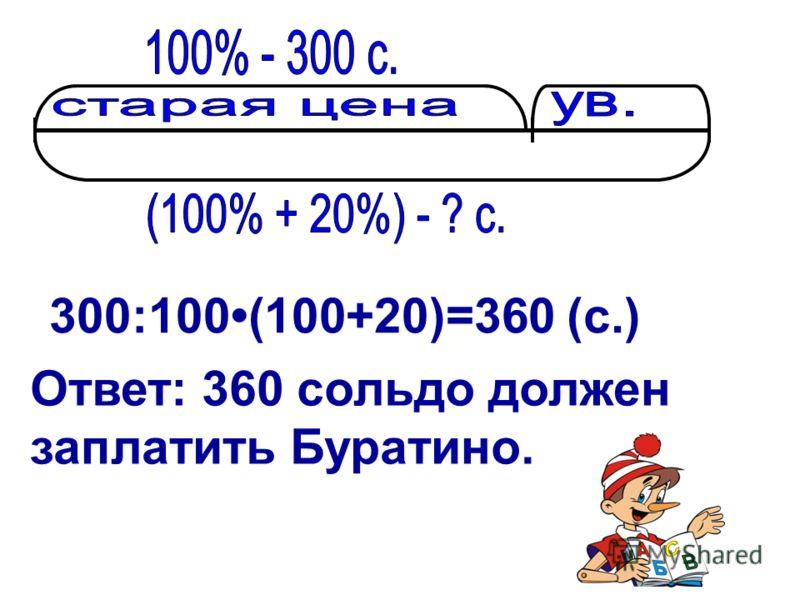300:100(100+20)=360 (с.) Ответ: 360 сольдо должен заплатить Буратино.