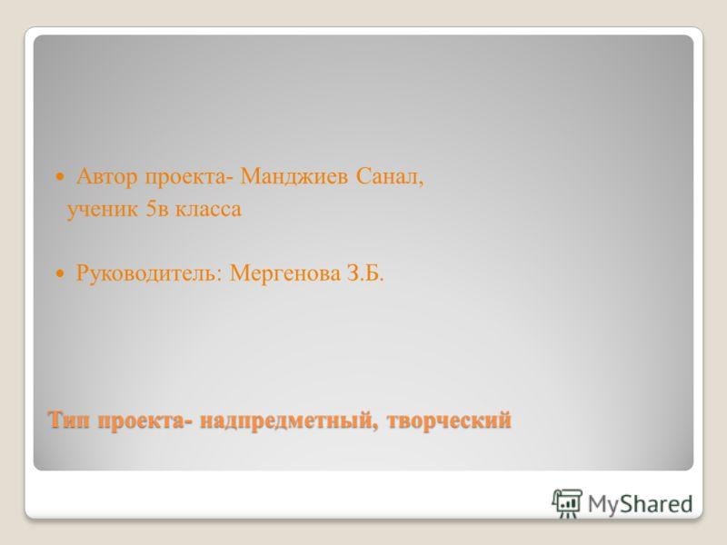 Тип проекта- надпредметный, творческий Автор проекта- Манджиев Санал, ученик 5в класса Руководитель: Мергенова З.Б.