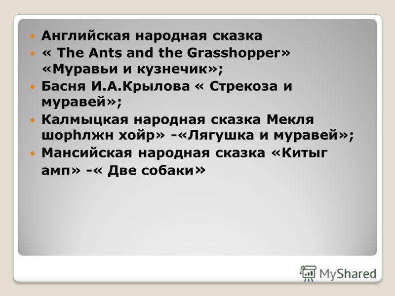 Английская народная сказка « The Ants and the Grasshopper» «Муравьи и кузнечик»; Басня И.А.Крылова « Стрекоза и муравей»; Калмыцкая народная сказка Мекля шорhлжн хойр» -«Лягушка и муравей»; Мансийская народная сказка «Китыг амп» -« Две собаки »