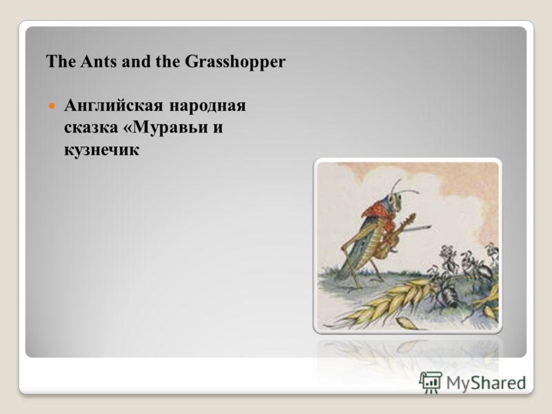 The Ants and the Grasshopper Английская народная сказка «Муравьи и кузнечик
