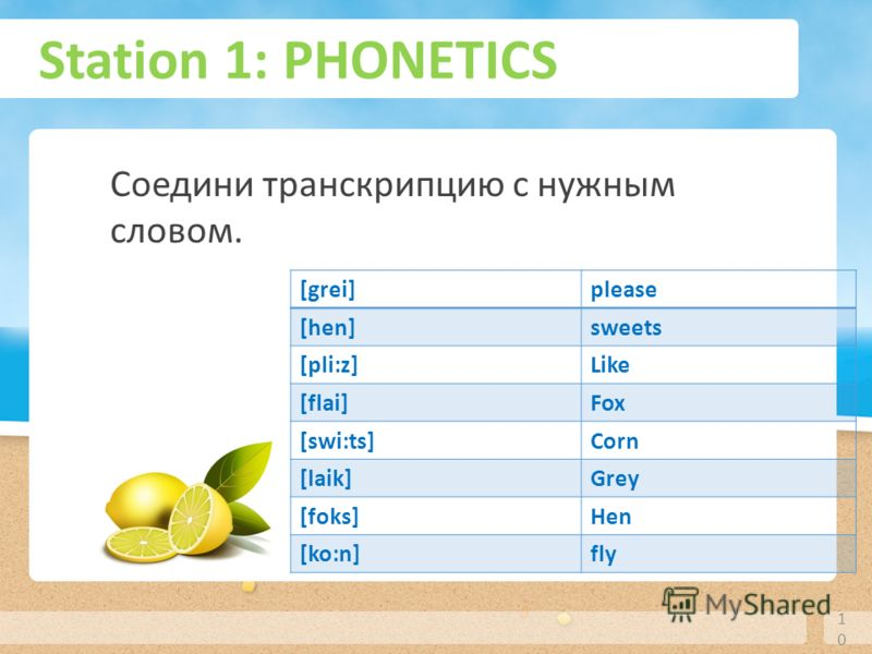 Station 1: PHONETICS 10 Соедини транскрипцию с нужным словом. [grei]please [hen]sweets [pli:z]Like [flai]Fox [swi:ts]Corn [laik]Grey [foks]Hen [ko:n]fly