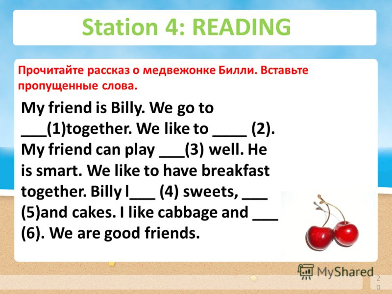 Station 4: READING 20 Прочитайте рассказ о медвежонке Билли. Вставьте пропущенные слова. My friend is Billy. We go to ___(1)together. We like to ____ (2). My friend can play ___(3) well. He is smart. We like to have breakfast together. Billy l___ (4)