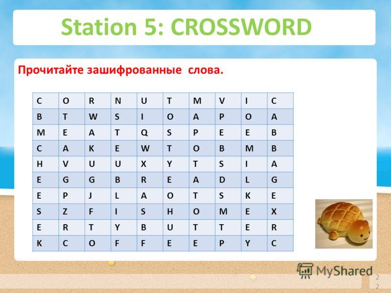 Station 5: CROSSWORD 22 Прочитайте зашифрованные слова. СORNUTMVIC BTWSIOAPOA MEATQSPEEB CAKEWTOBMB HVUUXYTSIA EGGBREADLG EPJLAOTSKE SZFISHOMEX ERTYBUTTER KCOFFEEPYC