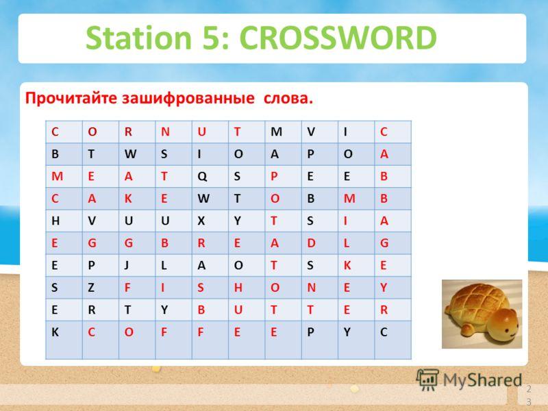 Station 5: CROSSWORD 23 Прочитайте зашифрованные слова. СORNUTMVIC BTWSIOAPOA MEATQSPEEB CAKEWTOBMB HVUUXYTSIA EGGBREADLG EPJLAOTSKE SZFISHONEY ERTYBUTTER KCОFFEEPYC