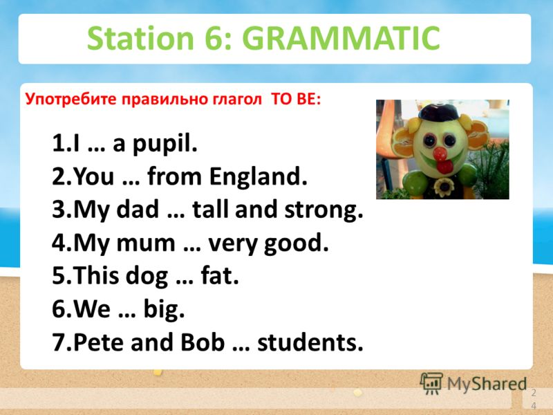 Station 6: GRAMMATIC 24 Употребите правильно глагол TO BE: 1.I … a pupil. 2.You … from England. 3.My dad … tall and strong. 4.My mum … very good. 5.This dog … fat. 6.We … big. 7.Pete and Bob … students.