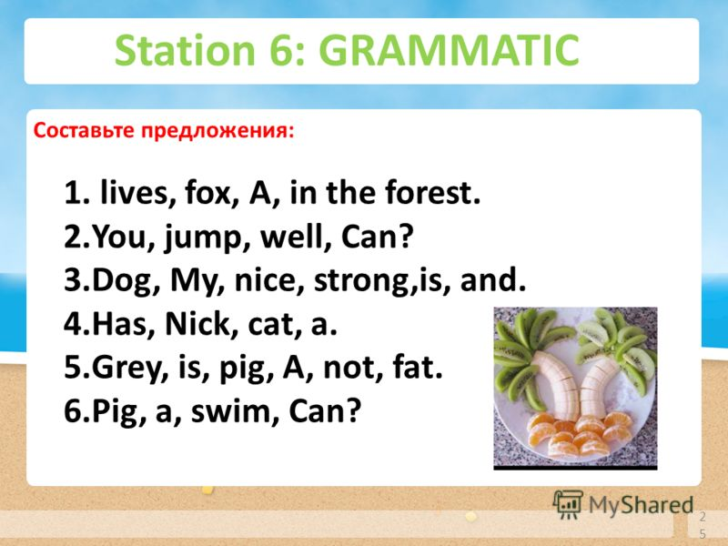 Station 6: GRAMMATIC 25 Cocтавьте предложения: 1. lives, fox, A, in the forest. 2.You, jump, well, Can? 3.Dog, My, nice, strong,is, and. 4.Has, Nick, cat, a. 5.Grey, is, pig, A, not, fat. 6.Pig, a, swim, Can?
