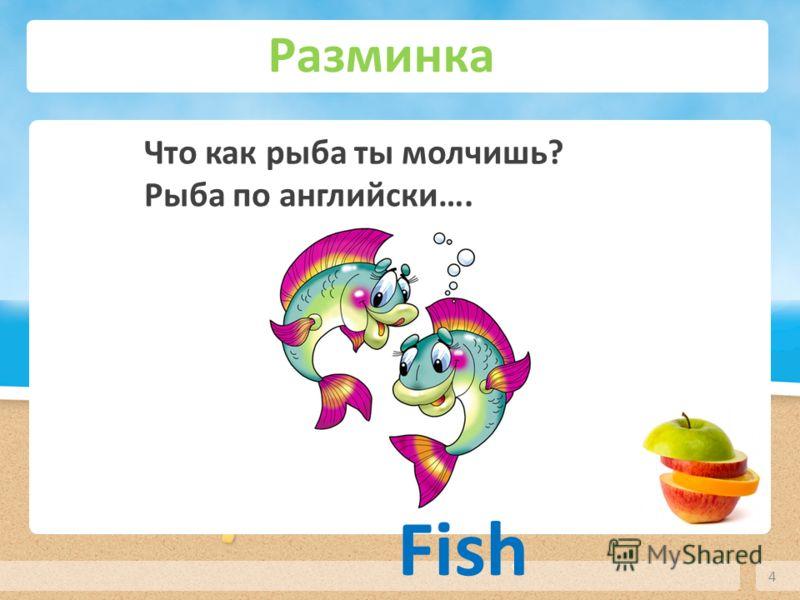 Разминка 4 Что как рыба ты молчишь? Рыба по английски…. Fish