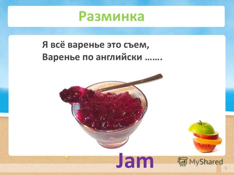 Разминка 5 Я всё варенье это съем, Варенье по английски ……. Jam