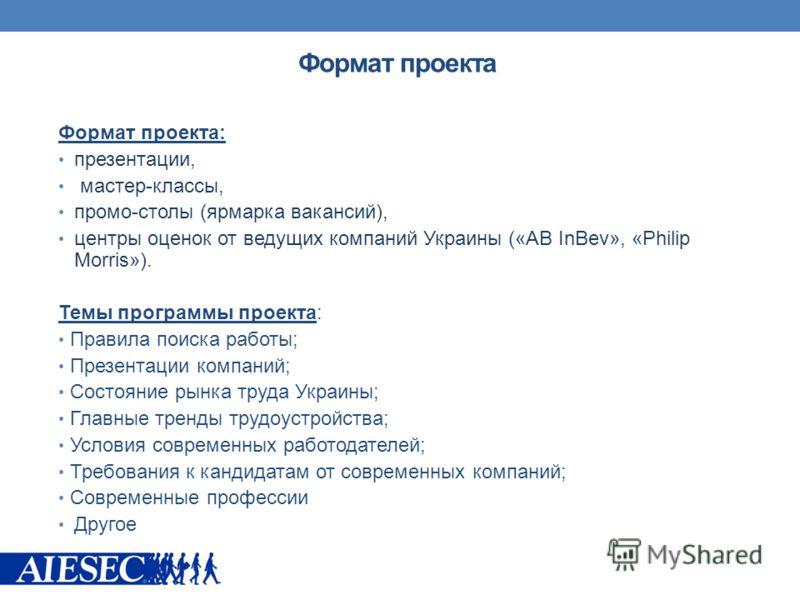 Формат проекта: презентации, мастер-классы, промо-столы (ярмарка вакансий), центры оценок от ведущих компаний Украины («AB InBev», «Philip Morris»). Темы программы проекта: Правила поиска работы; Презентации компаний; Состояние рынка труда Украины; Г