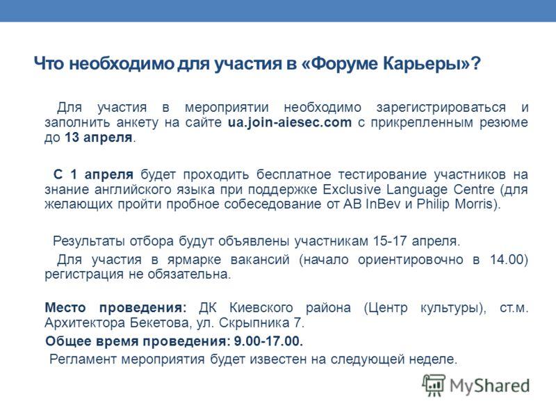 Что необходимо для участия в «Форуме Карьеры»? Для участия в мероприятии необходимо зарегистрироваться и заполнить анкету на сайте ua.join-aiesec.com с прикрепленным резюме до 13 апреля. С 1 апреля будет проходить бесплатное тестирование участников н