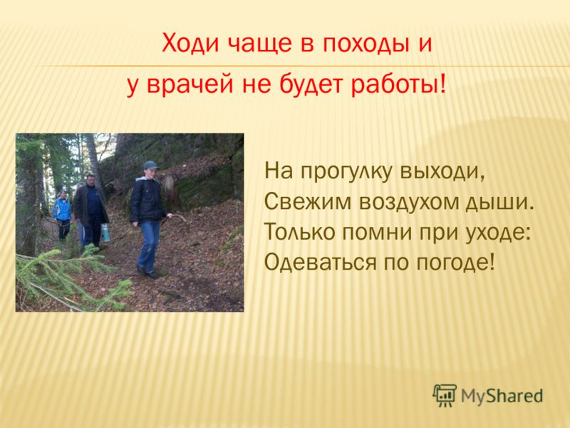 Ходи чаще в походы и у врачей не будет работы! На прогулку выходи, Свежим воздухом дыши. Только помни при уходе: Одеваться по погоде!