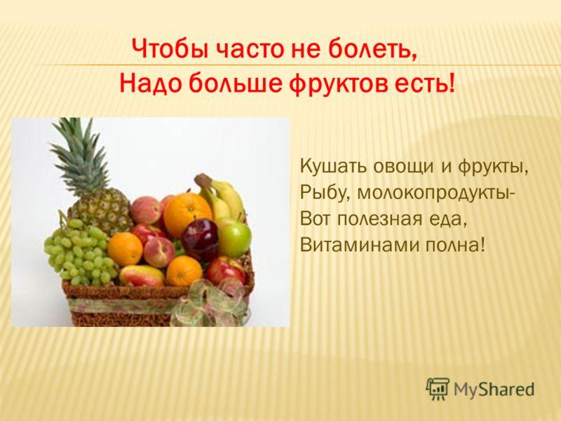 Чтобы часто не болеть, Надо больше фруктов есть! Кушать овощи и фрукты, Рыбу, молокопродукты- Вот полезная еда, Витаминами полна!