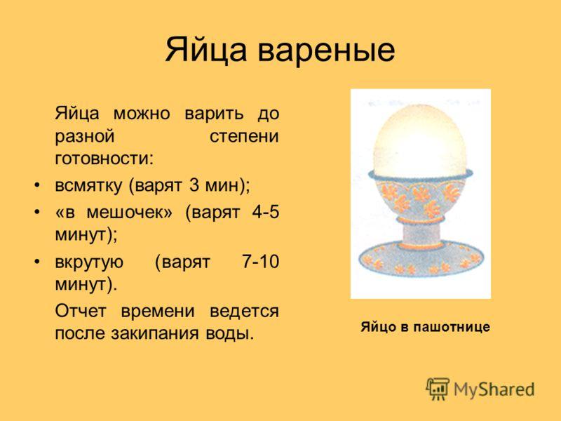 Яйца вареные Яйца можно варить до разной степени готовности: всмятку (варят 3 мин); «в мешочек» (варят 4-5 минут); вкрутую (варят 7-10 минут). Отчет времени ведется после закипания воды. Яйцо в пашотнице