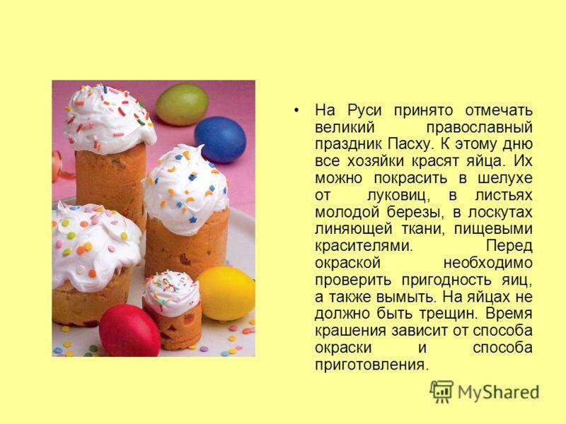 На Руси принято отмечать великий православный праздник Пасху. К этому дню все хозяйки красят яйца. Их можно покрасить в шелухе от луковиц, в листьях молодой березы, в лоскутах линяющей ткани, пищевыми красителями. Перед окраской необходимо проверить