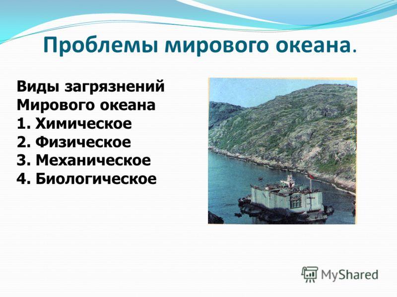 Проблемы мирового океана. Виды загрязнений Мирового океана 1. Химическое 2. Физическое 3. Механическое 4. Биологическое