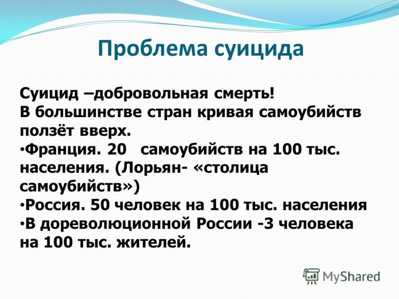 Проблема суицида Суицид –добровольная смерть! В большинстве стран кривая самоубийств ползёт вверх. Франция. 20 самоубийств на 100 тыс. населения. (Лорьян- «столица самоубийств») Россия. 50 человек на 100 тыс. населения В дореволюционной России -3 чел