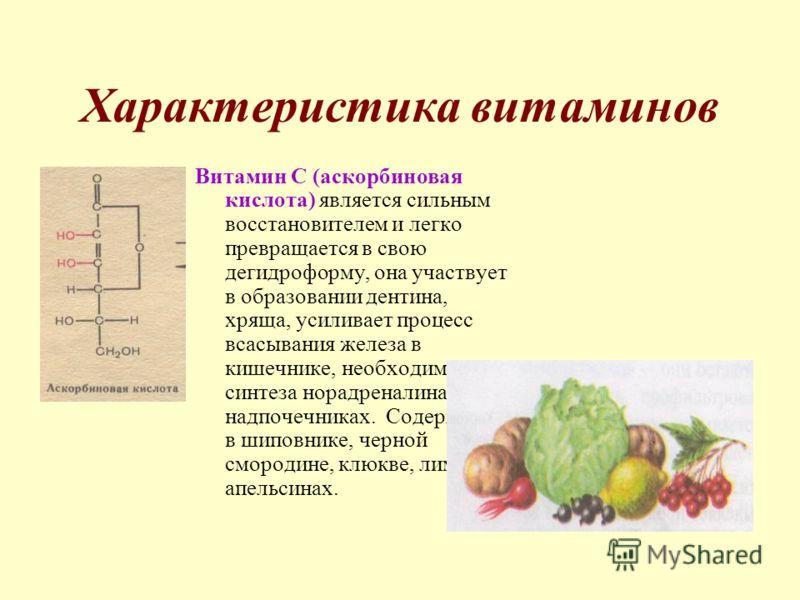 Характеристика витаминов Витамин С (аскорбиновая кислота) является сильным восстановителем и легко превращается в свою дегидроформу, она участвует в образовании дентина, хряща, усиливает процесс всасывания железа в кишечнике, необходима для синтеза н