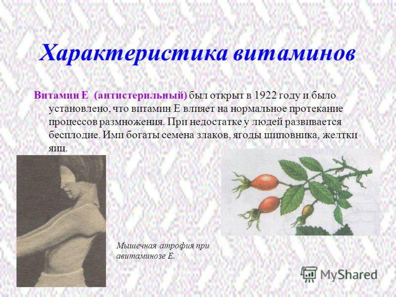 Характеристика витаминов Витамин Е (антистерильный) был открыт в 1922 году и было установлено, что витамин Е влияет на нормальное протекание процессов размножения. При недостатке у людей развивается бесплодие. Ими богаты семена злаков, ягоды шиповник