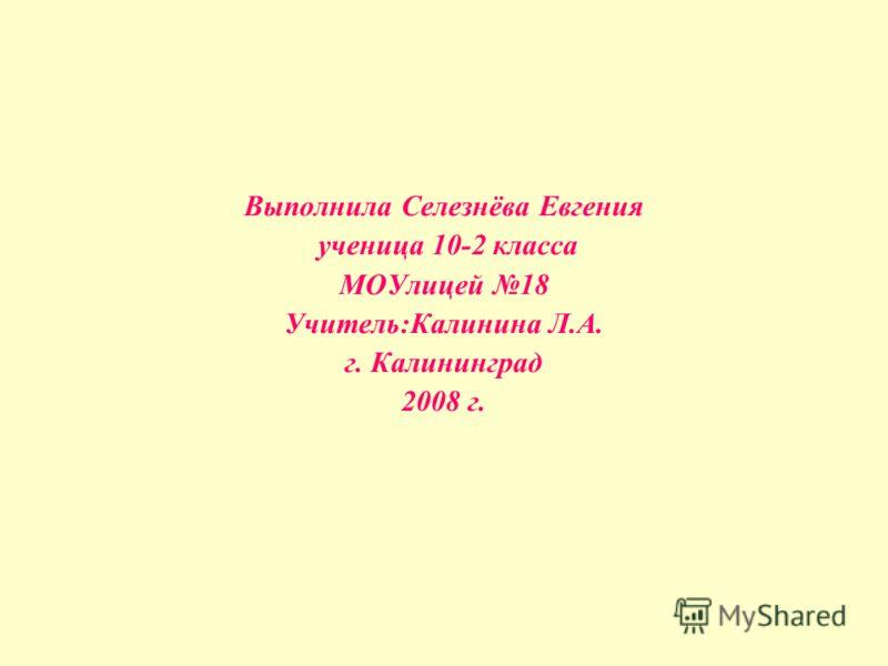 Выполнила Селезнёва Евгения ученица 10-2 класса МОУлицей 18 Учитель:Калинина Л.А. г. Калининград 2008 г.