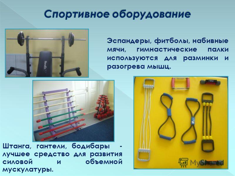 Штанга, гантели, бодибары - лучшее средство для развития силовой и объемной мускулатуры. Эспандеры, фитболы, набивные мячи, гимнастические палки используются для разминки и разогрева мышц.