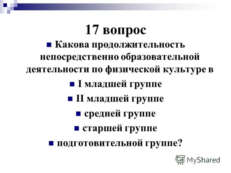 17 вопрос Какова продолжительность непосредственно образовательной деятельности по физической культуре в I младшей группе II младшей группе средней группе старшей группе подготовительной группе?
