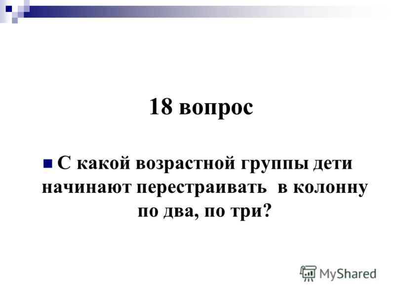 18 вопрос С какой возрастной группы дети начинают перестраивать в колонну по два, по три?