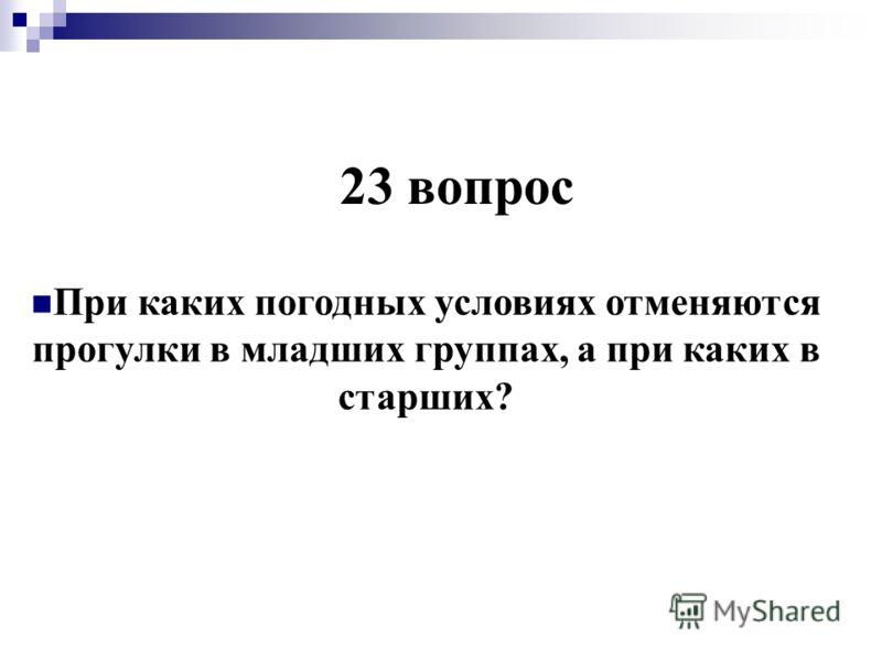 23 вопрос При каких погодных условиях отменяются прогулки в младших группах, а при каких в старших?