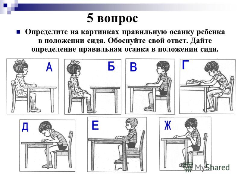 5 вопрос Определите на картинках правильную осанку ребенка в положении сидя. Обоснуйте свой ответ. Дайте определение правильная осанка в положении сидя.