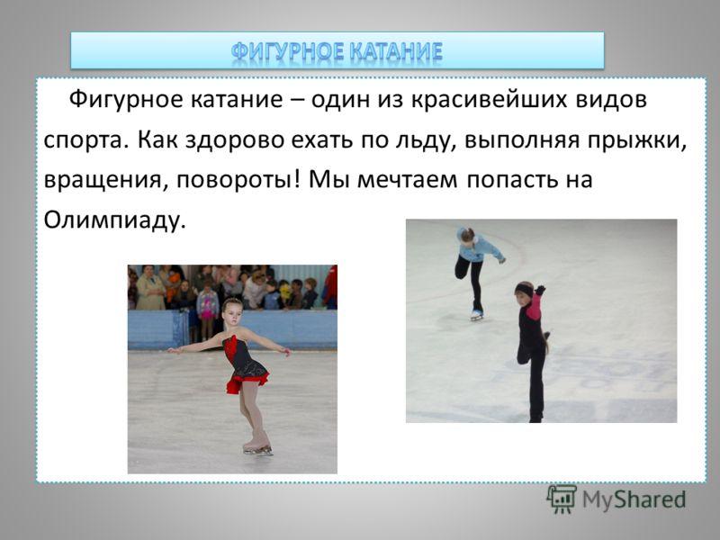 Фигурное катание – один из красивейших видов спорта. Как здорово ехать по льду, выполняя прыжки, вращения, повороты! Мы мечтаем попасть на Олимпиаду.