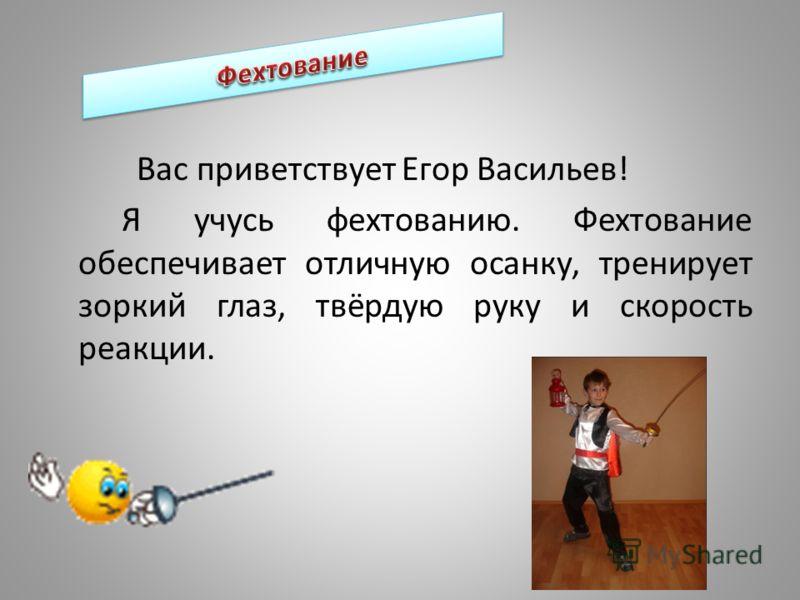Вас приветствует Егор Васильев! Я учусь фехтованию. Фехтование обеспечивает отличную осанку, тренирует зоркий глаз, твёрдую руку и скорость реакции.