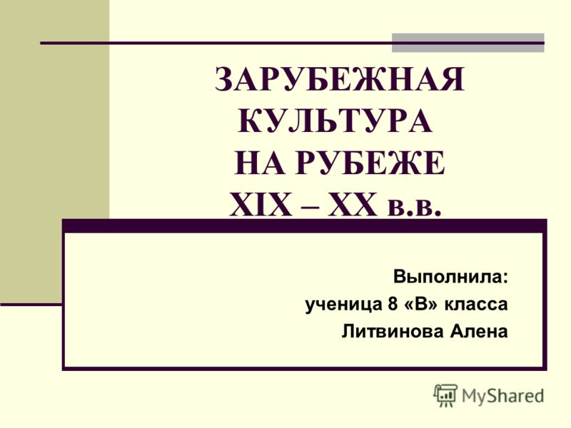 ЗАРУБЕЖНАЯ КУЛЬТУРА НА РУБЕЖЕ XIX – XX в.в. Выполнила: ученица 8 «В» класса Литвинова Алена