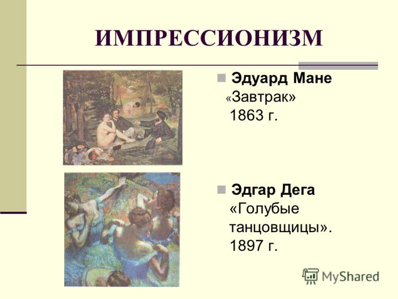 ИМПРЕССИОНИЗМ Эдуард Мане « Завтрак» 1863 г. Эдгар Дега «Голубые танцовщицы». 1897 г.