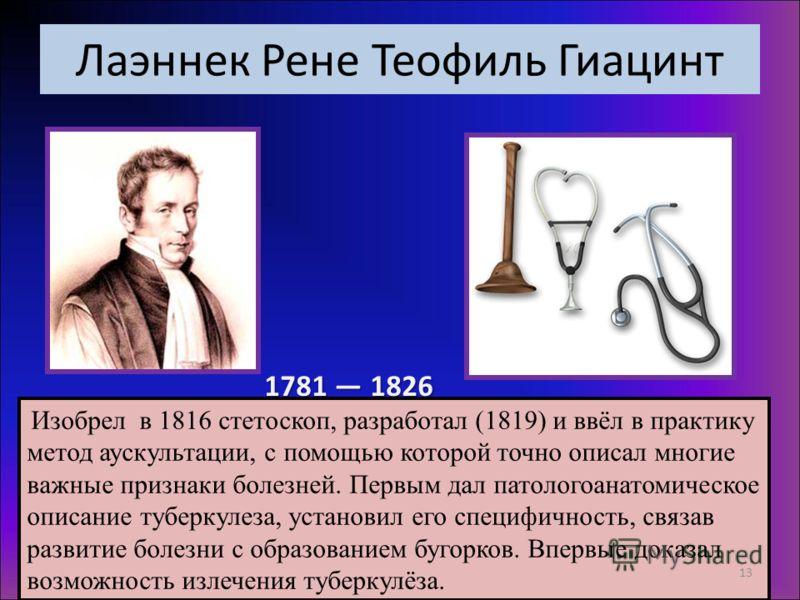 Лаэннек Рене Теофиль Гиацинт 1781 1826 Изобрел в 1816 стетоскоп, разработал (1819) и ввёл в практику метод аускультации, с помощью которой точно описал многие важные признаки болезней. Первым дал патологоанатомическое описание туберкулеза, установил
