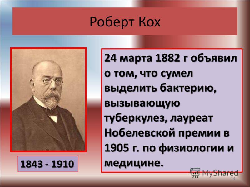 Роберт Кох 24 марта 1882 г объявил о том, что сумел выделить бактерию, вызывающую туберкулез, лауреат Нобелевской премии в 1905 г. по физиологии и медицине. 1843 - 1910 14