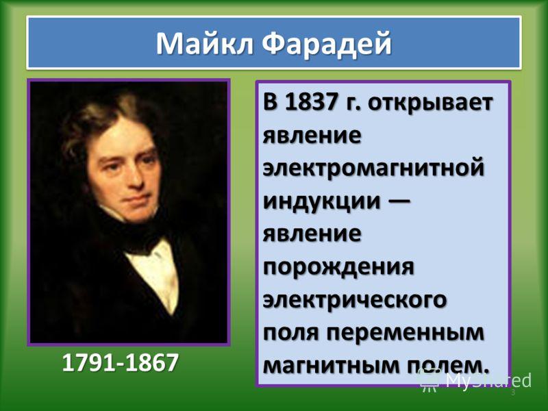 Майкл Фарадей 1791-1867 В 1837 г. открывает явление электромагнитной индукции явление порождения электрического поля переменным магнитным полем. 3