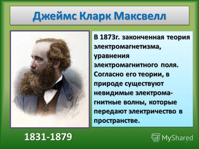 Джеймс Кларк Максвелл 1831-1879 В 1873г. законченная теория электромагнетизма, уравнения электромагнитного поля. Согласно его теории, в природе существуют невидимые электрома- гнитные волны, которые передают электричество в пространстве. 4