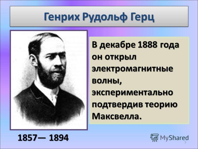 Генрих Рудольф Герц 1857 1894 В декабре 1888 года он открыл электромагнитные волны, экспериментально подтвердив теорию Максвелла. 5