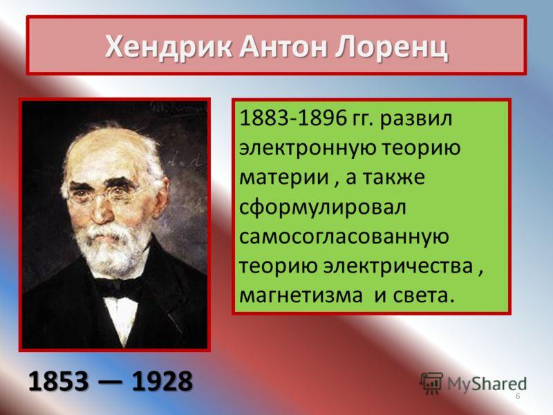 Хендрик Антон Лоренц 1853 1928 1883-1896 гг. развил электронную теорию материи, а также сформулировал самосогласованную теорию электричества, магнетизма и света. 6