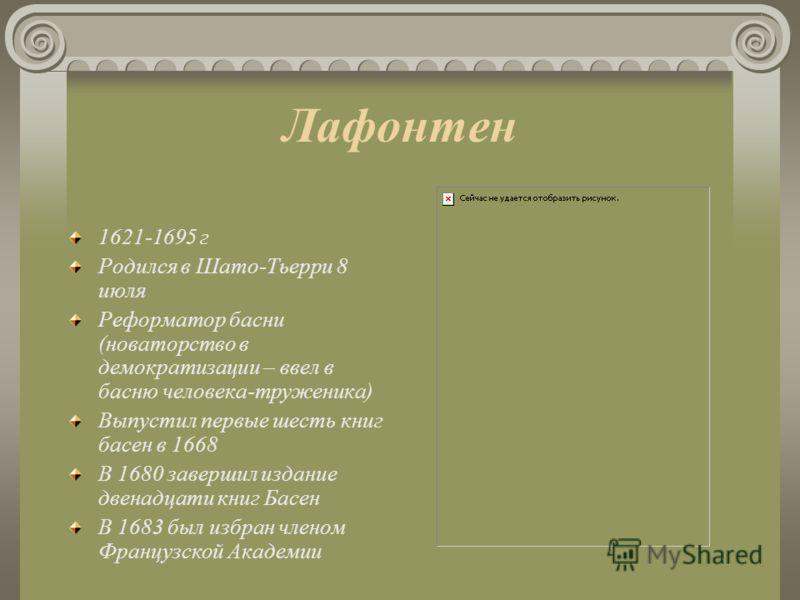 Лафонтен 1621-1695 г Родился в Шато-Тьерри 8 июля Реформатор басни (новаторство в демократизации – ввел в басню человека-труженика) В ыпустил первые шесть книг басен в 1668 В 1680 завершил издание двенадцати книг Басен В 1683 был избран членом Францу