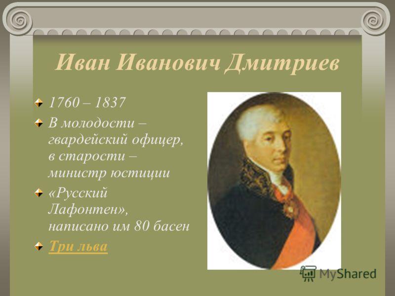Иван Иванович Дмитриев 1760 – 1837 В молодости – гвардейский офицер, в старости – министр юстиции «Русский Лафонтен», написано им 80 басен Три льва