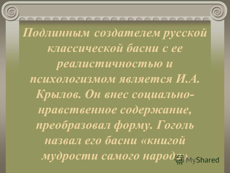 Подлинным создателем русской классической басни с ее реалистичностью и психологизмом является И.А. Крылов. Он внес социально- нравственное содержание, преобразовал форму. Гоголь назвал его басни «книгой мудрости самого народа»