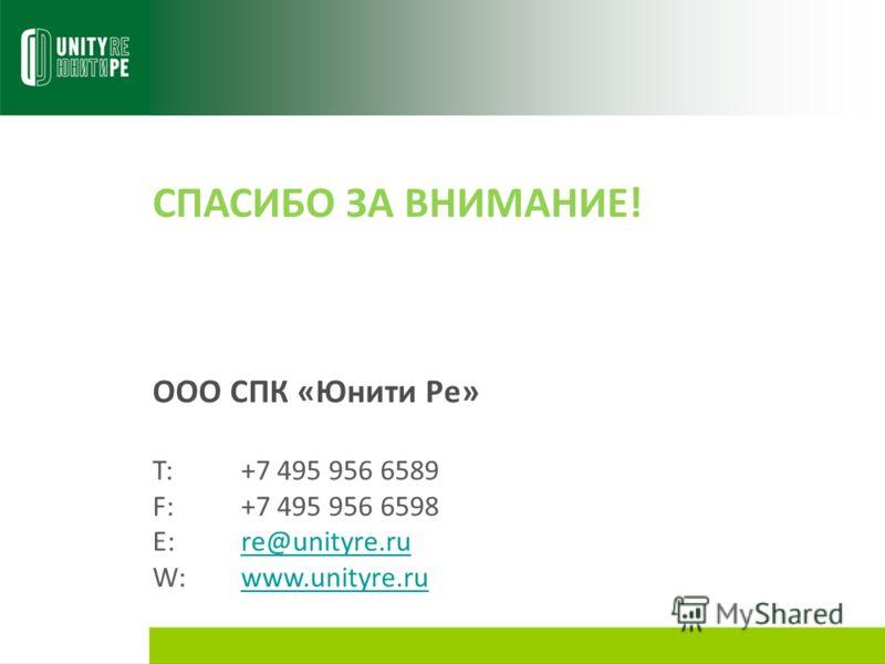 СПАСИБО ЗА ВНИМАНИЕ! ООО СПК «Юнити Ре» T:+7 495 956 6589 F:+7 495 956 6598 E:re@unityre.rure@unityre.ru W:www.unityre.ruwww.unityre.ru
