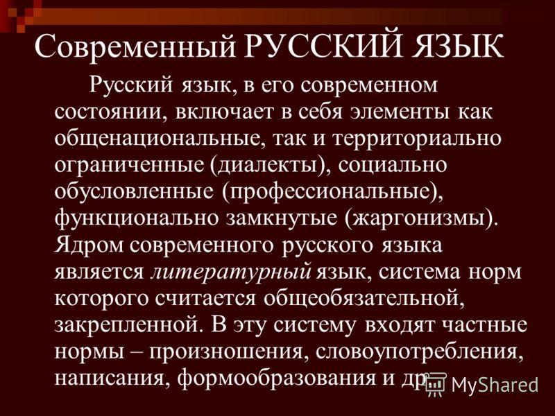Современный РУССКИЙ ЯЗЫК Русский язык, в его современном состоянии, включает в себя элементы как общенациональные, так и территориально ограниченные (диалекты), социально обусловленные (профессиональные), функционально замкнутые (жаргонизмы). Ядром с