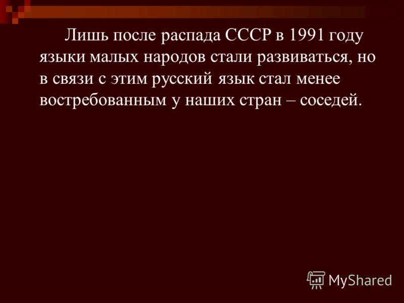 Лишь после распада СССР в 1991 году языки малых народов стали развиваться, но в связи с этим русский язык стал менее востребованным у наших стран – соседей.