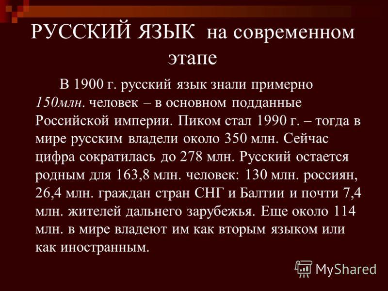 РУССКИЙ ЯЗЫК на современном этапе В 1900 г. русский язык знали примерно 150млн. человек – в основном подданные Российской империи. Пиком стал 1990 г. – тогда в мире русским владели около 350 млн. Сейчас цифра сократилась до 278 млн. Русский остается
